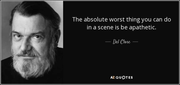 "Del Close: ""The absolute worst thing you can do in a scene is be apathetic."""